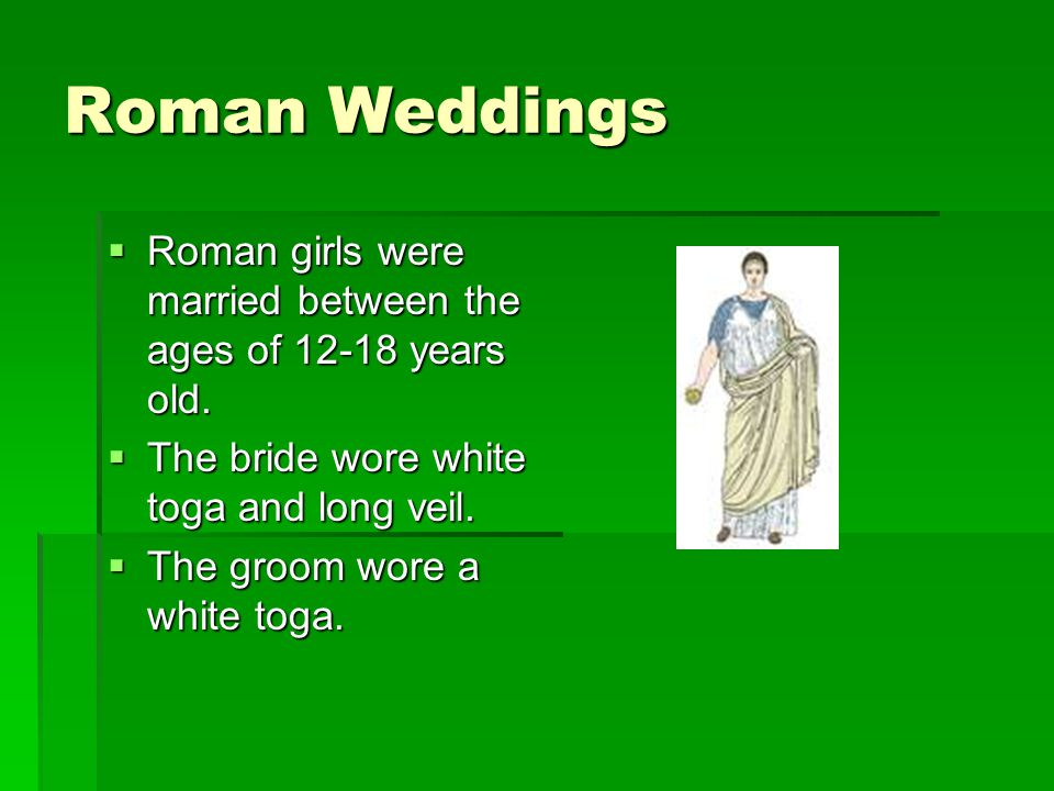 Roman Weddings Roman girls were married between the ages of 12-18 years old. The bride wore white toga and long veil.