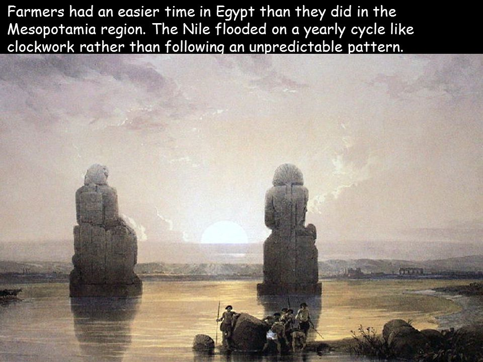 Farmers had an easier time in Egypt than they did in the Mesopotamia region. The Nile flooded on a yearly cycle like clockwork rather than following an unpredictable pattern.
