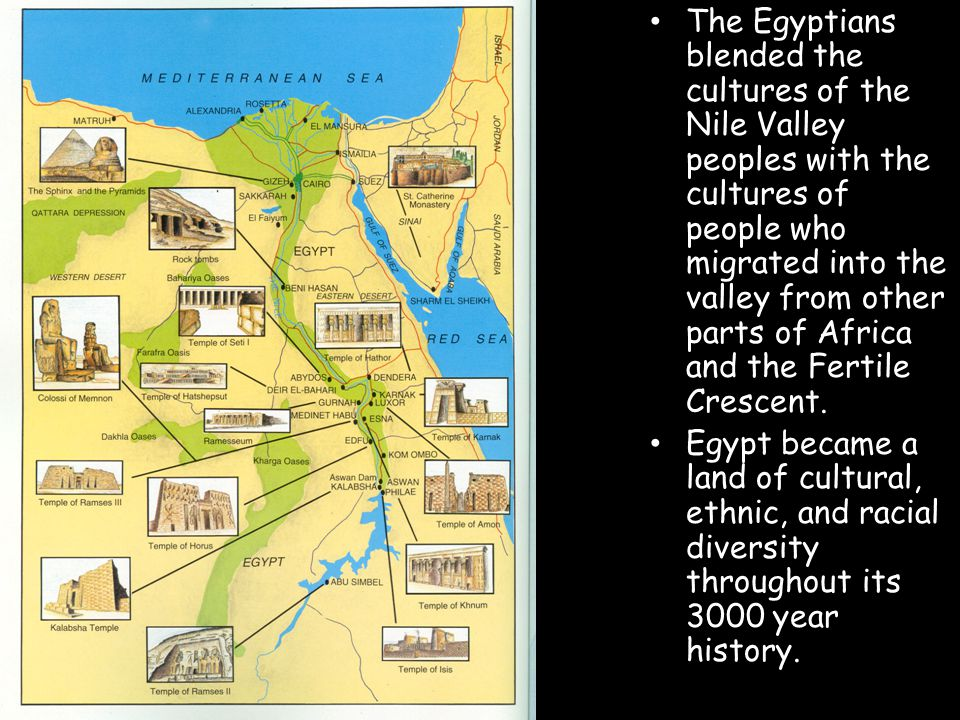 The Egyptians blended the cultures of the Nile Valley peoples with the cultures of people who migrated into the valley from other parts of Africa and the Fertile Crescent.