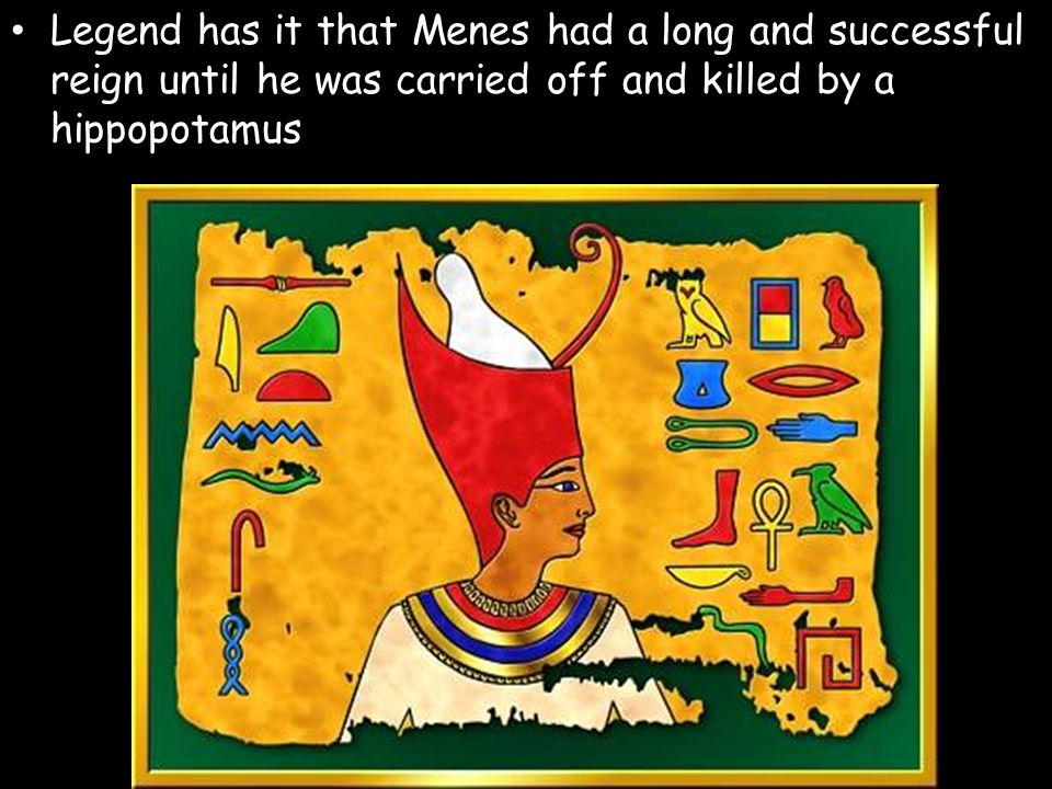 Legend has it that Menes had a long and successful reign until he was carried off and killed by a hippopotamus