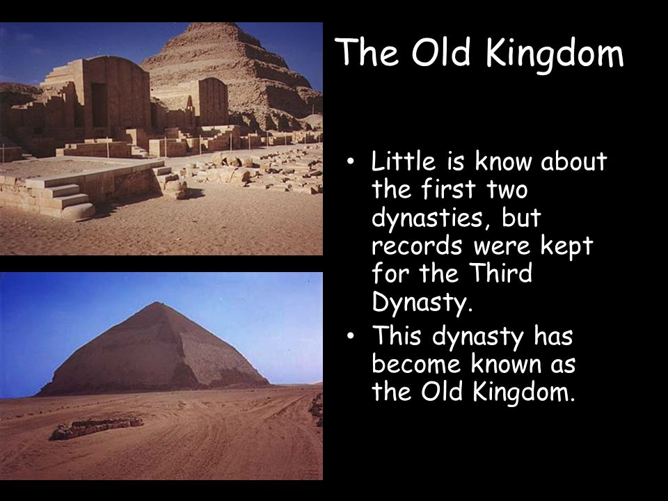 The Old Kingdom Little is know about the first two dynasties, but records were kept for the Third Dynasty.