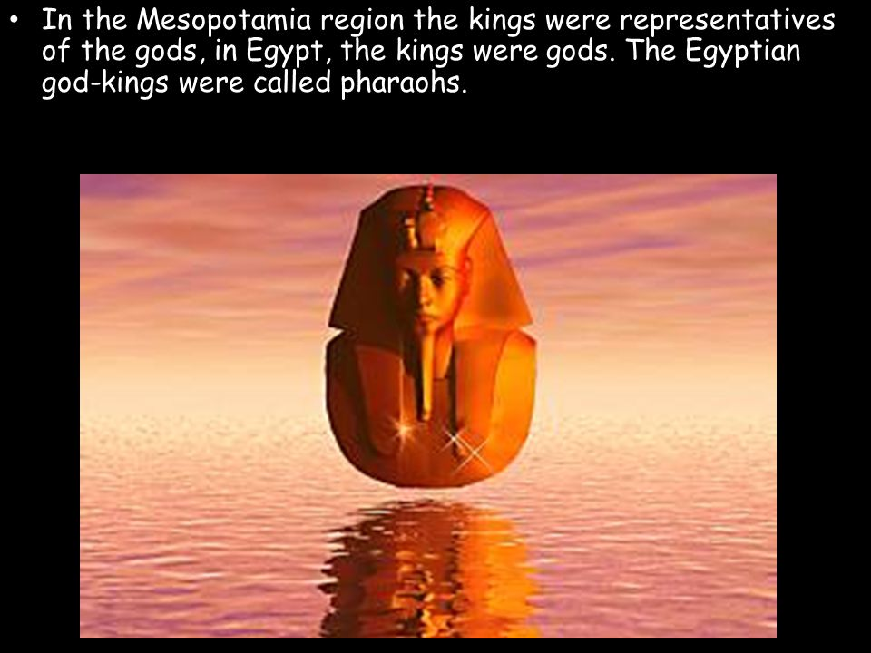 In the Mesopotamia region the kings were representatives of the gods, in Egypt, the kings were gods.