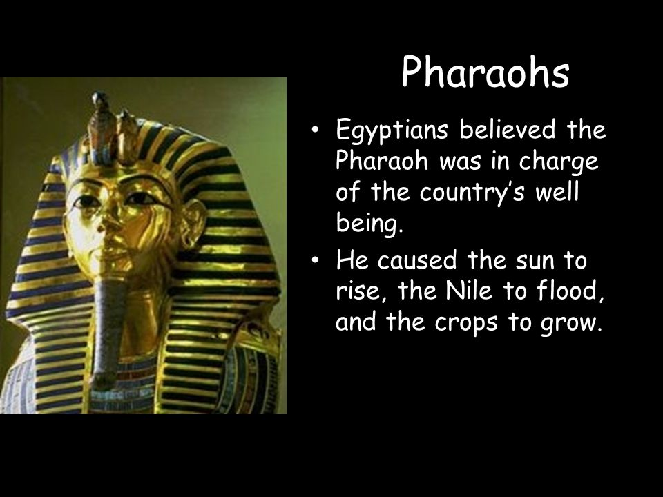 Pharaohs Egyptians believed the Pharaoh was in charge of the country's well being.