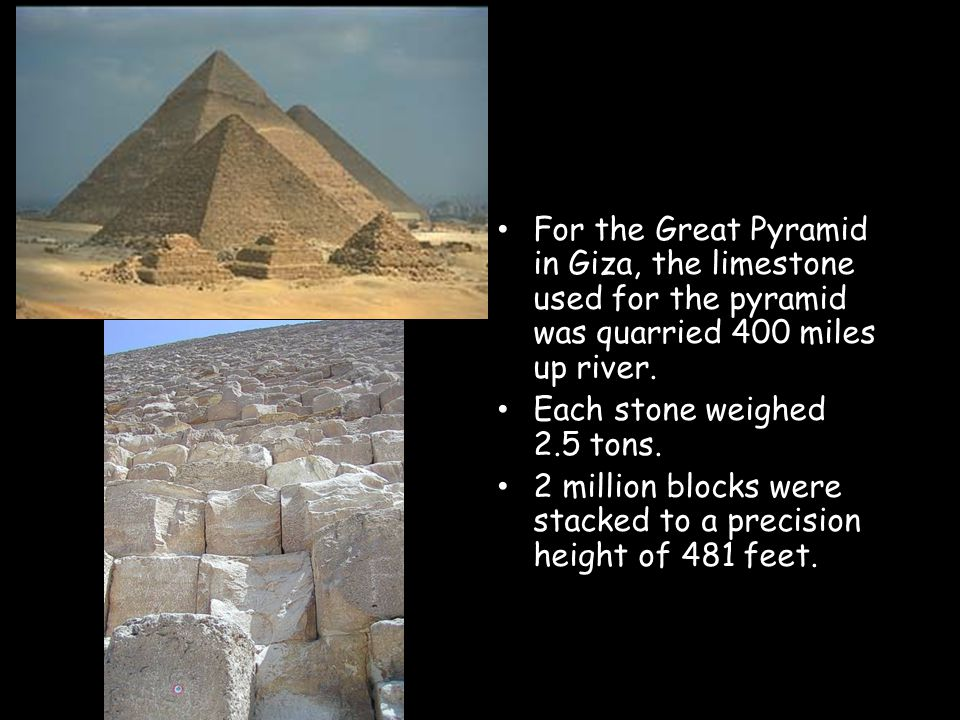 For the Great Pyramid in Giza, the limestone used for the pyramid was quarried 400 miles up river.