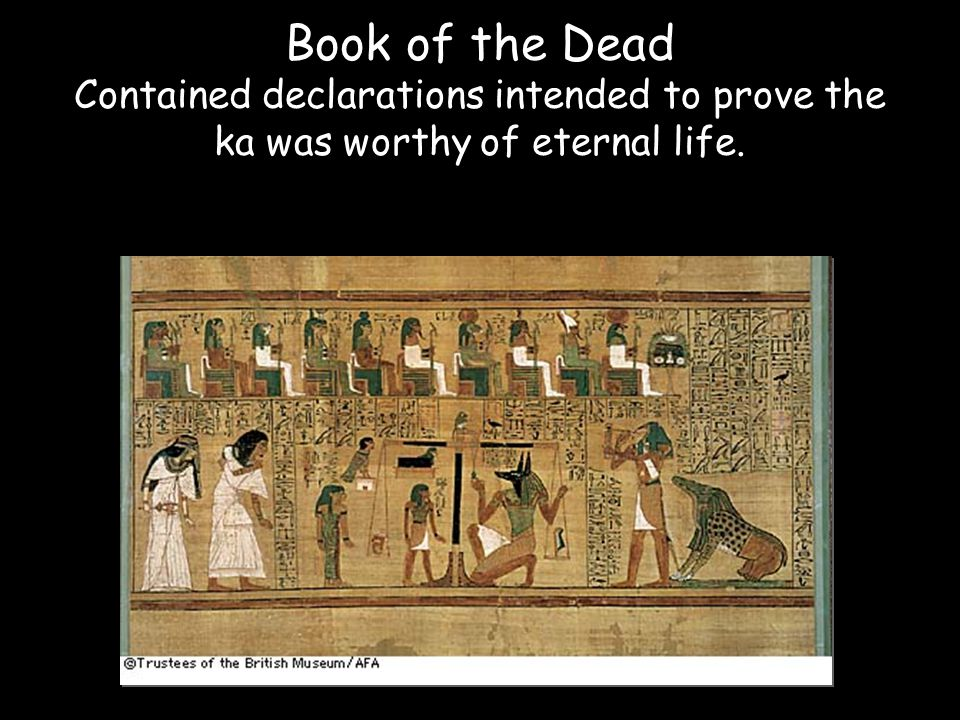 Book of the Dead Contained declarations intended to prove the ka was worthy of eternal life.