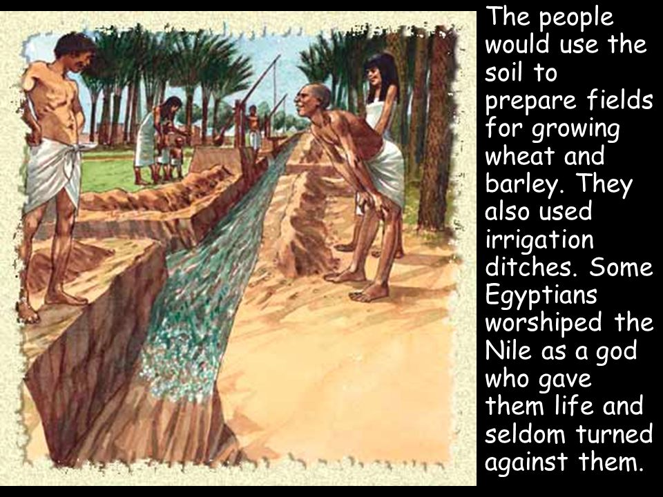 The people would use the soil to prepare fields for growing wheat and barley.