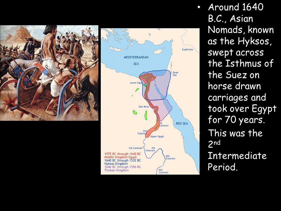 Around 1640 B.C., Asian Nomads, known as the Hyksos, swept across the Isthmus of the Suez on horse drawn carriages and took over Egypt for 70 years.