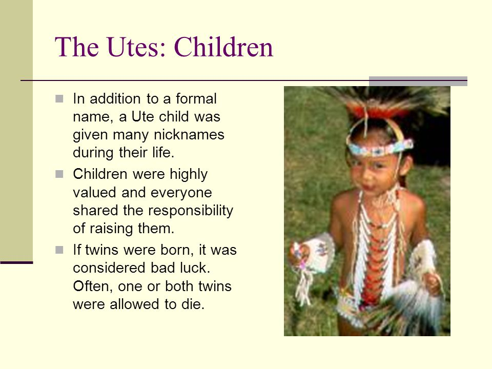 The Utes: Children In addition to a formal name, a Ute child was given many nicknames during their life.