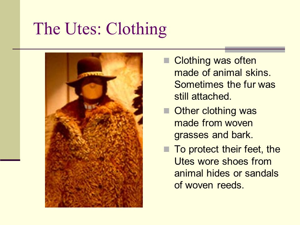 The Utes: Clothing Clothing was often made of animal skins. Sometimes the fur was still attached.
