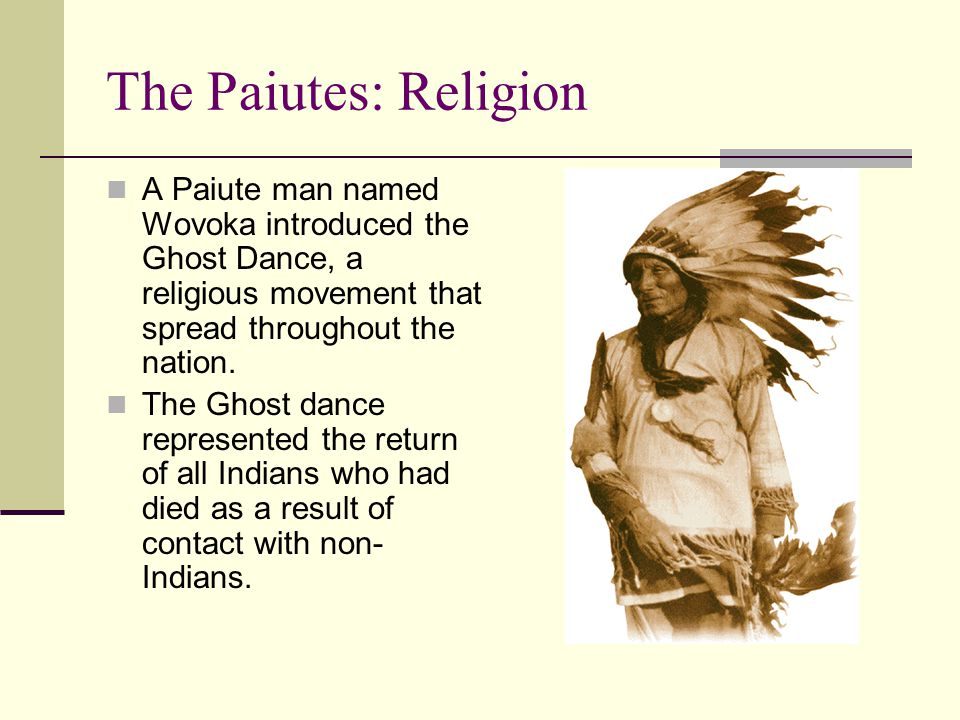 The Paiutes: Religion A Paiute man named Wovoka introduced the Ghost Dance, a religious movement that spread throughout the nation.