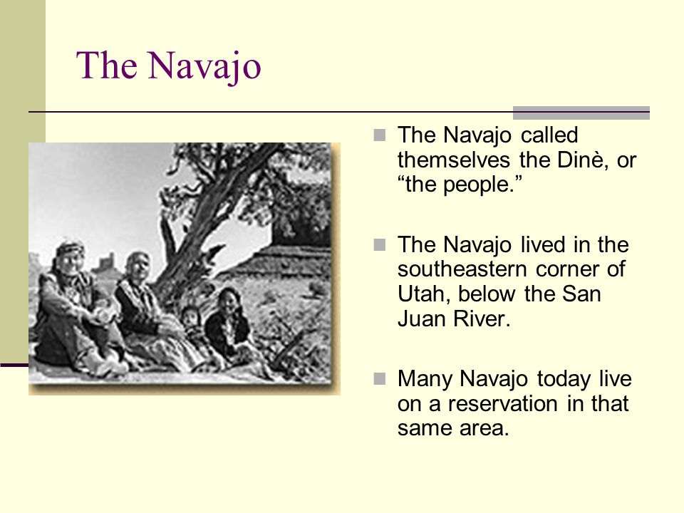 The Navajo The Navajo called themselves the Dinè, or the people.