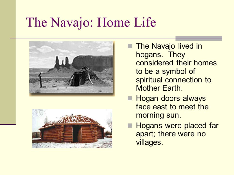The Navajo: Home Life The Navajo lived in hogans. They considered their homes to be a symbol of spiritual connection to Mother Earth.