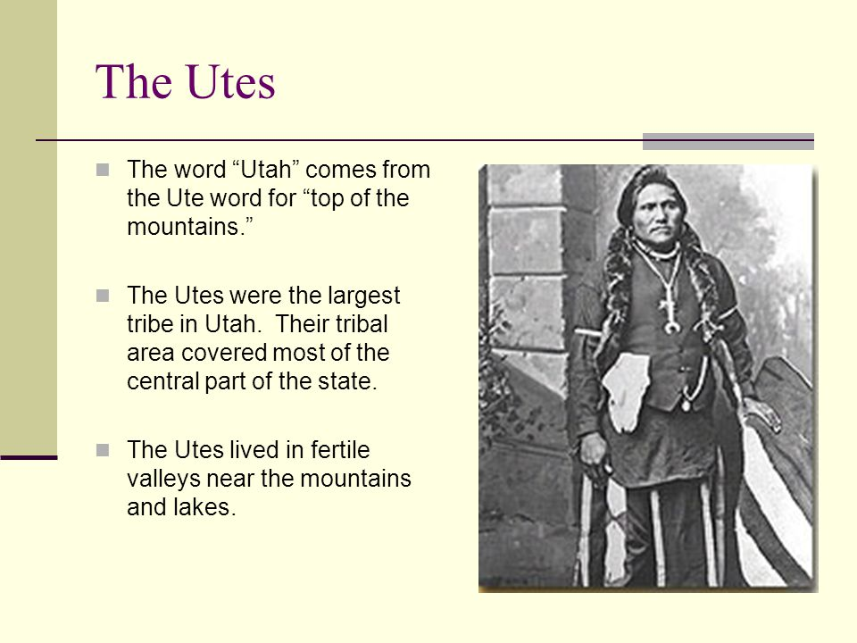 The Utes The word Utah comes from the Ute word for top of the mountains.