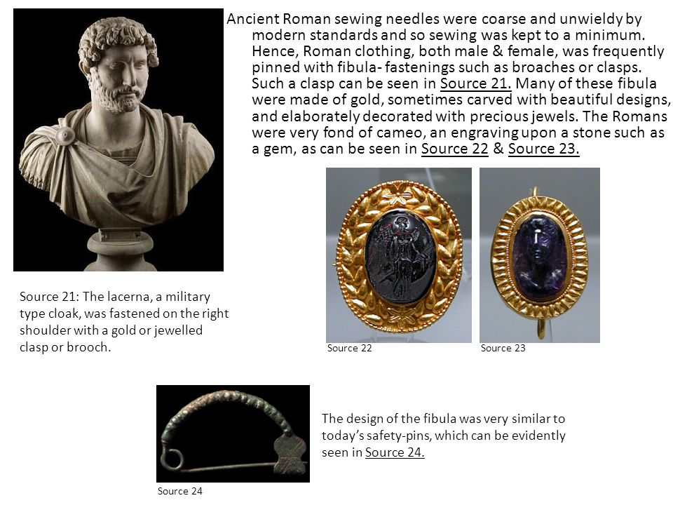 Ancient Roman sewing needles were coarse and unwieldy by modern standards and so sewing was kept to a minimum. Hence, Roman clothing, both male & female, was frequently pinned with fibula- fastenings such as broaches or clasps. Such a clasp can be seen in Source 21. Many of these fibula were made of gold, sometimes carved with beautiful designs, and elaborately decorated with precious jewels. The Romans were very fond of cameo, an engraving upon a stone such as a gem, as can be seen in Source 22 & Source 23.