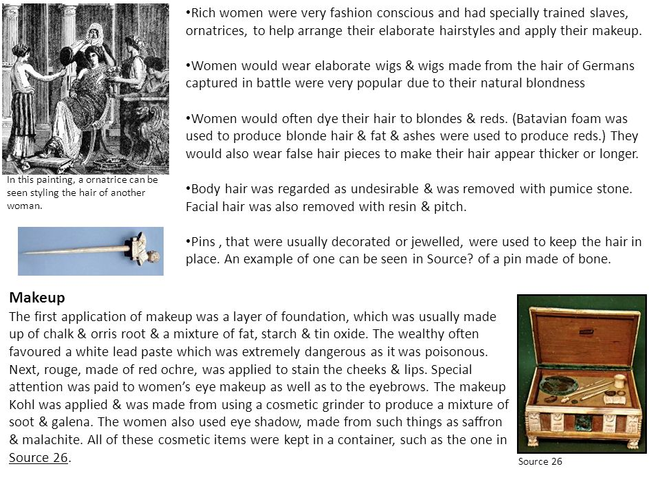 Rich women were very fashion conscious and had specially trained slaves, ornatrices, to help arrange their elaborate hairstyles and apply their makeup.