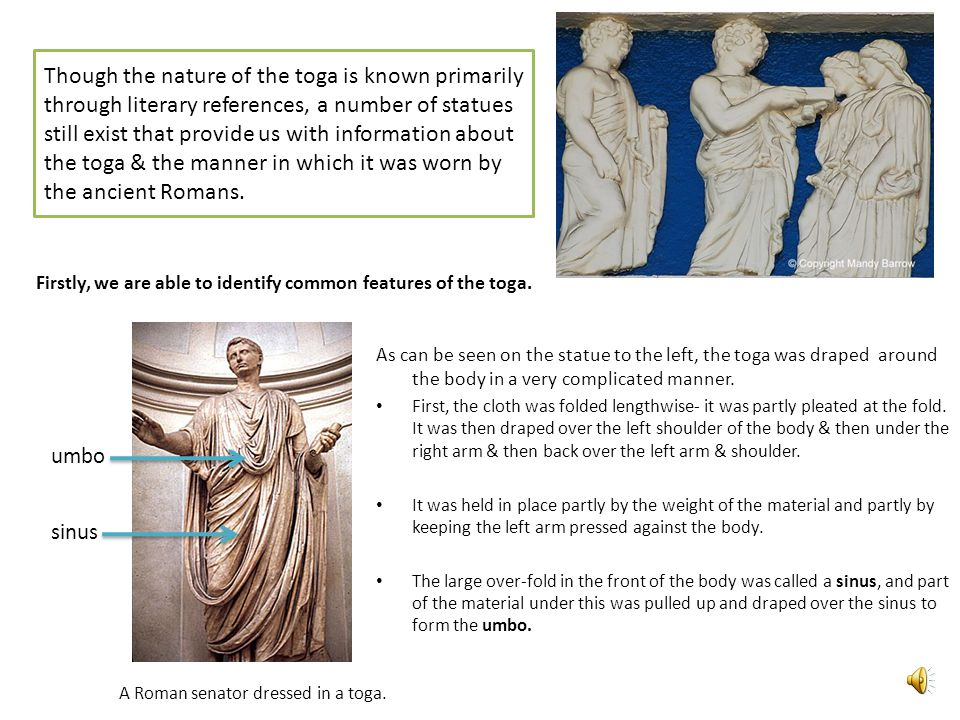 Though the nature of the toga is known primarily through literary references, a number of statues still exist that provide us with information about the toga & the manner in which it was worn by the ancient Romans.