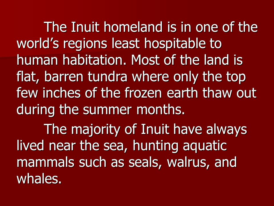 The Inuit homeland is in one of the world's regions least hospitable to human habitation. Most of the land is flat, barren tundra where only the top few inches of the frozen earth thaw out during the summer months.
