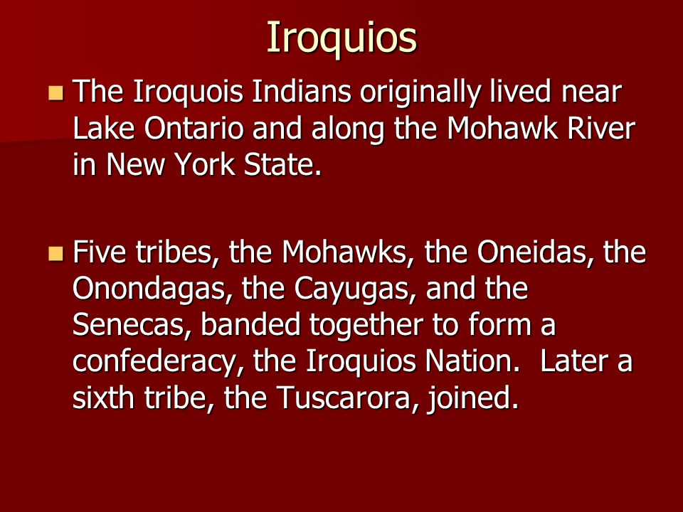 Iroquios The Iroquois Indians originally lived near Lake Ontario and along the Mohawk River in New York State.