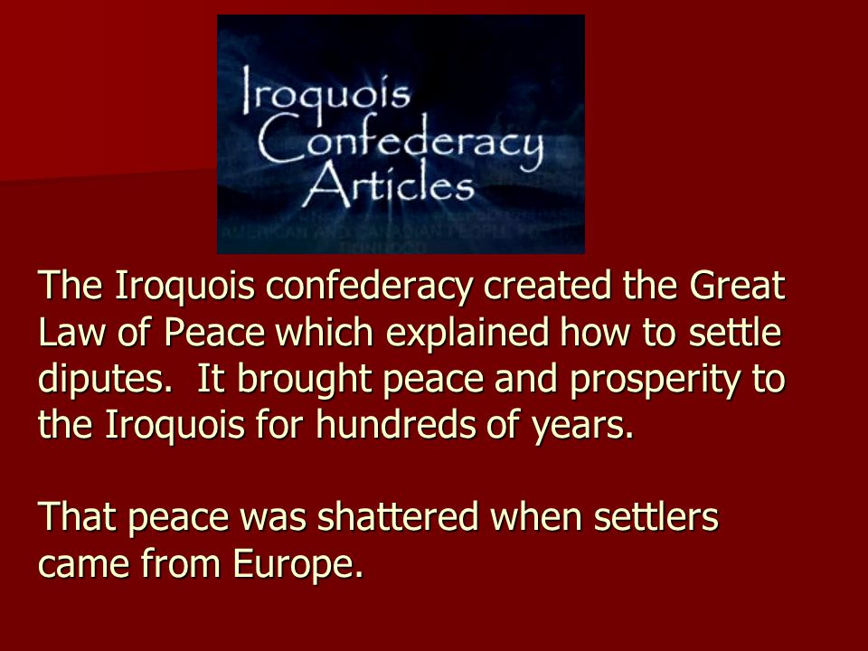 The Iroquois confederacy created the Great Law of Peace which explained how to settle diputes.