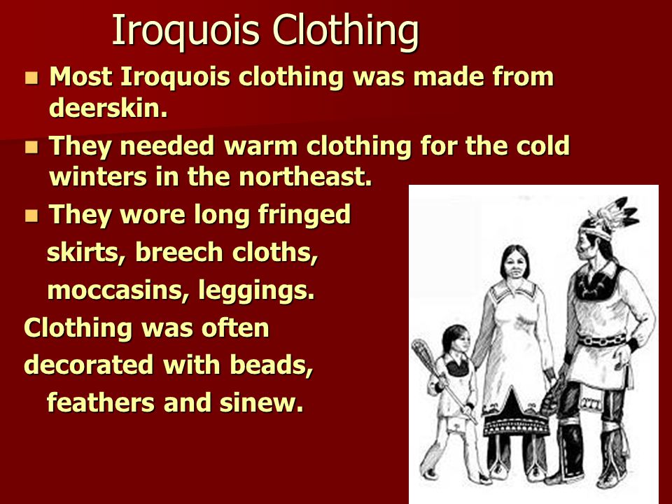 Iroquois Clothing Most Iroquois clothing was made from deerskin.