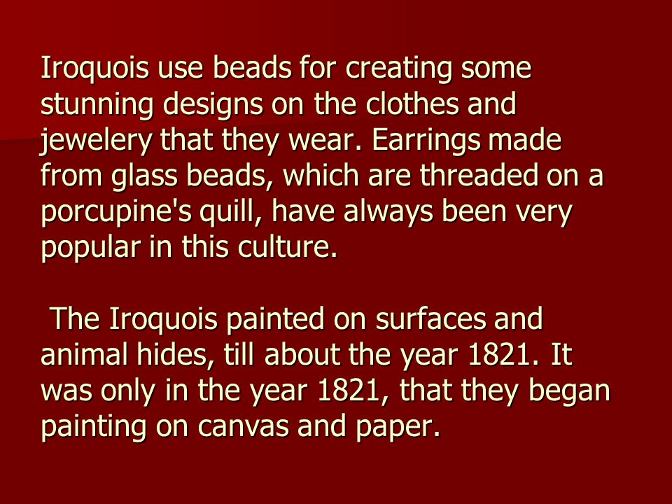 Iroquois use beads for creating some stunning designs on the clothes and jewelery that they wear.