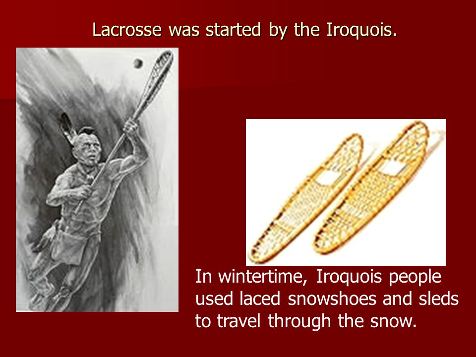 Lacrosse was started by the Iroquois.