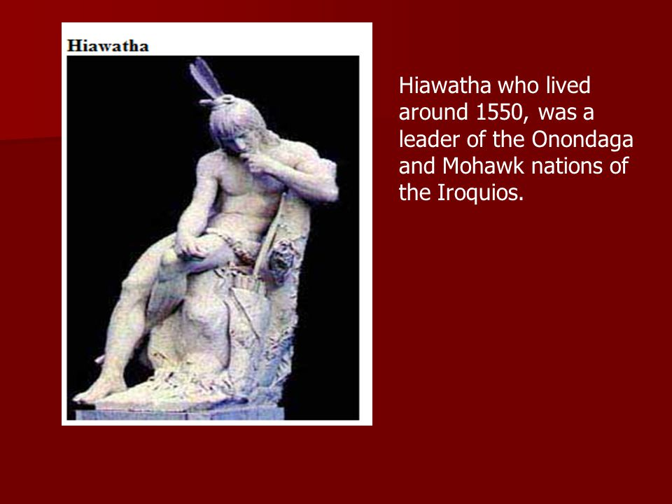 Hiawatha who lived around 1550, was a leader of the Onondaga and Mohawk nations of the Iroquios.