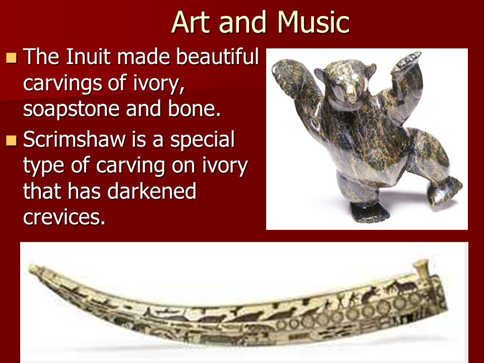 Art and Music The Inuit made beautiful carvings of ivory, soapstone and bone.