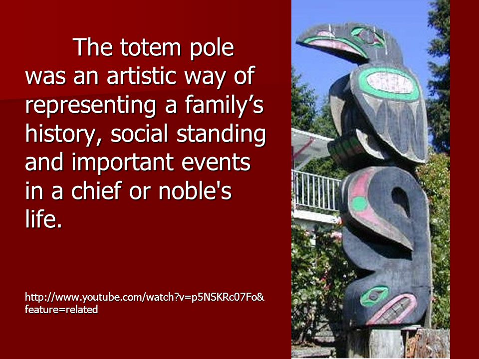 The totem pole was an artistic way of representing a family's history, social standing and important events in a chief or noble s life.