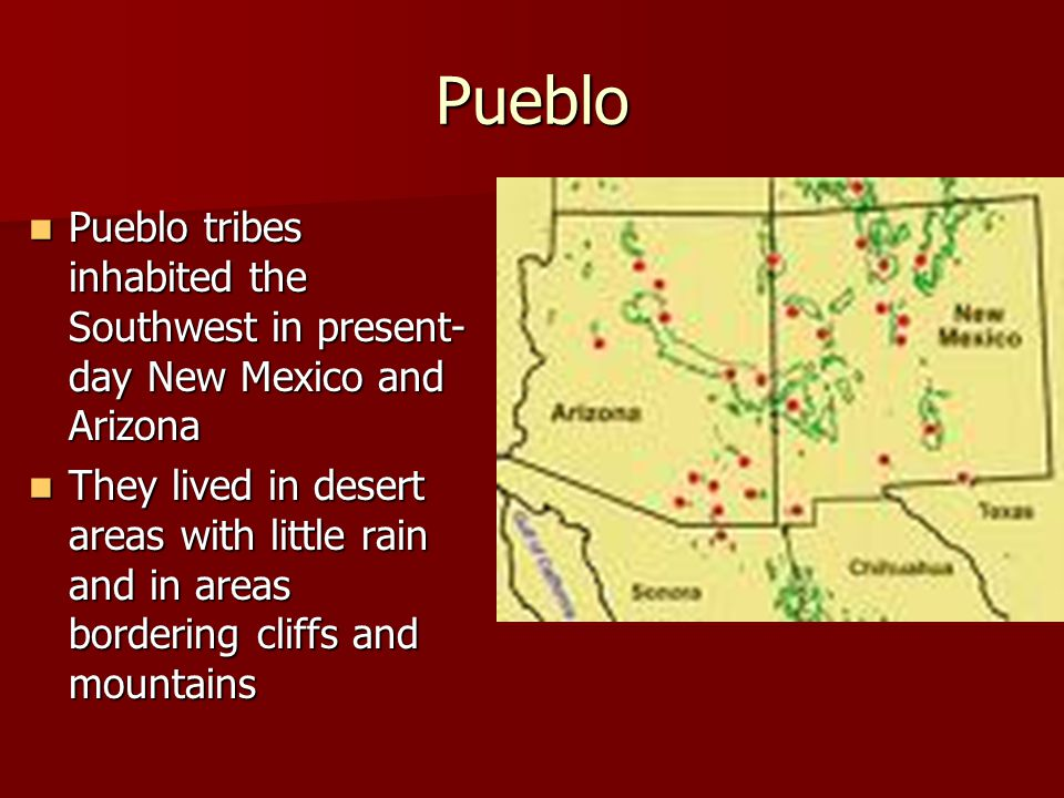 Pueblo Pueblo tribes inhabited the Southwest in present-day New Mexico and Arizona.