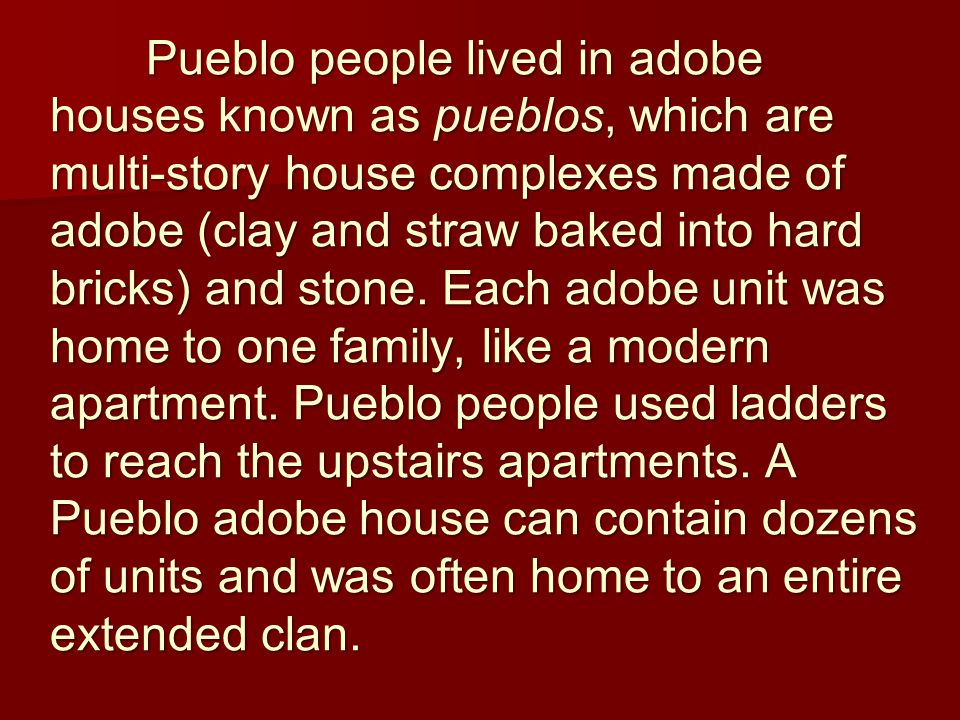 Pueblo people lived in adobe houses known as pueblos, which are multi-story house complexes made of adobe (clay and straw baked into hard bricks) and stone.