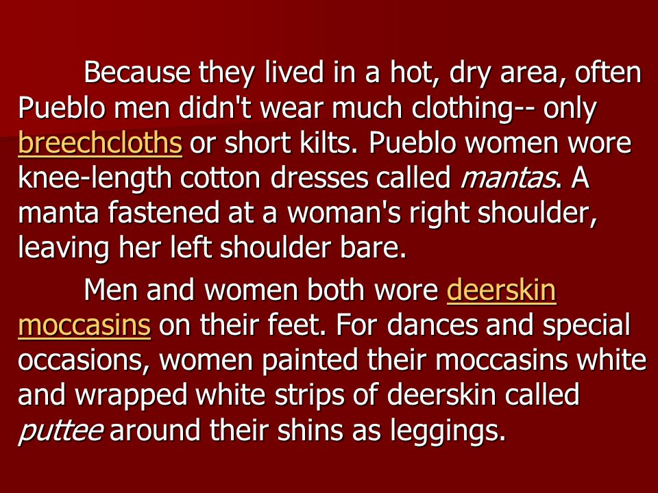 Because they lived in a hot, dry area, often Pueblo men didn t wear much clothing-- only breechcloths or short kilts. Pueblo women wore knee-length cotton dresses called mantas. A manta fastened at a woman s right shoulder, leaving her left shoulder bare.