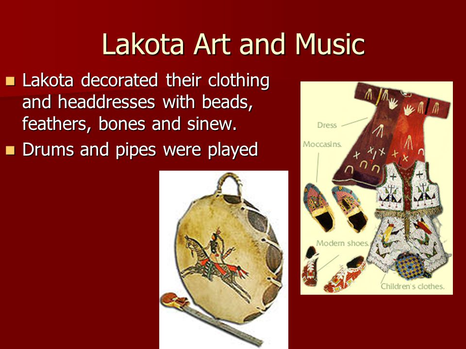 Lakota Art and Music Lakota decorated their clothing and headdresses with beads, feathers, bones and sinew.