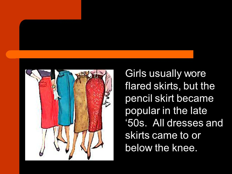Girls usually wore flared skirts, but the pencil skirt became popular in the late '50s.