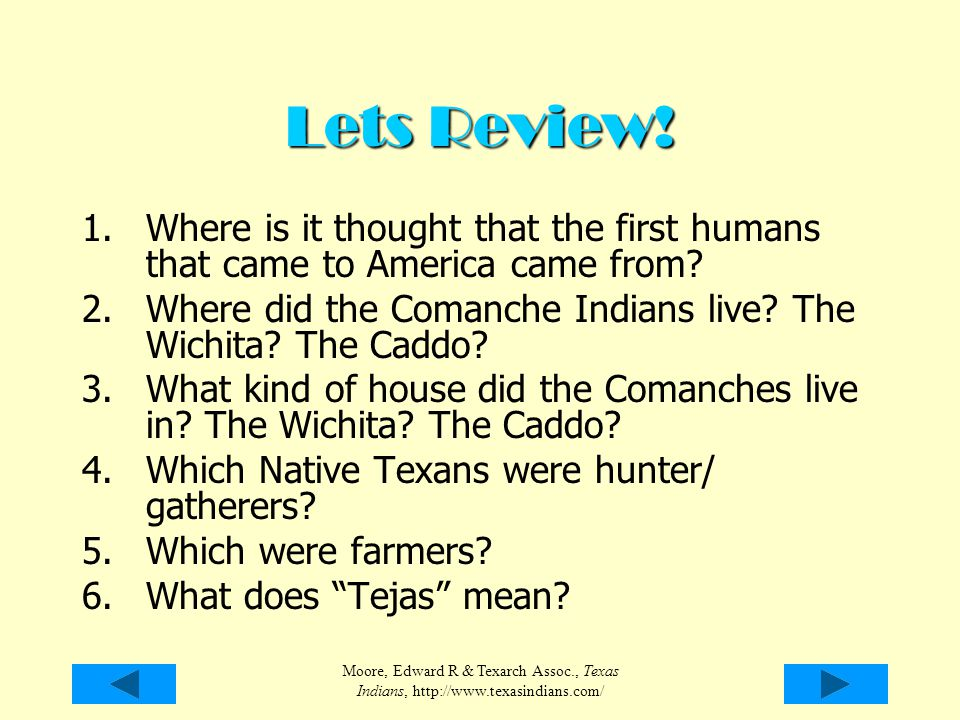 Lets Review! Where is it thought that the first humans that came to America came from Where did the Comanche Indians live The Wichita The Caddo