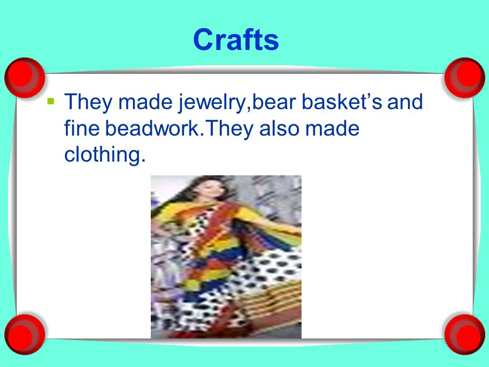 Crafts They made jewelry,bear basket's and fine beadwork.They also made clothing.