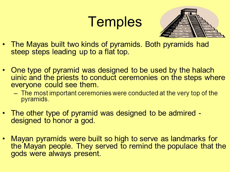 Temples The Mayas built two kinds of pyramids. Both pyramids had steep steps leading up to a flat top.