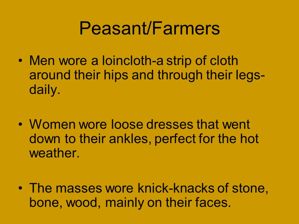 Peasant/Farmers Men wore a loincloth-a strip of cloth around their hips and through their legs-daily.