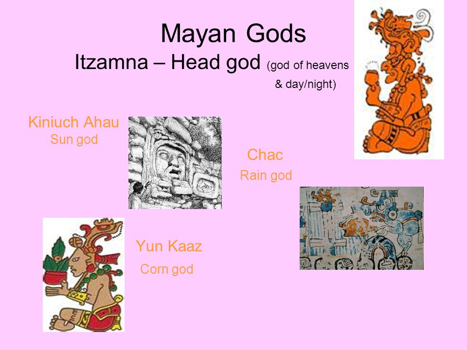 Mayan Gods Itzamna – Head god (god of heavens Rain god Kiniuch Ahau