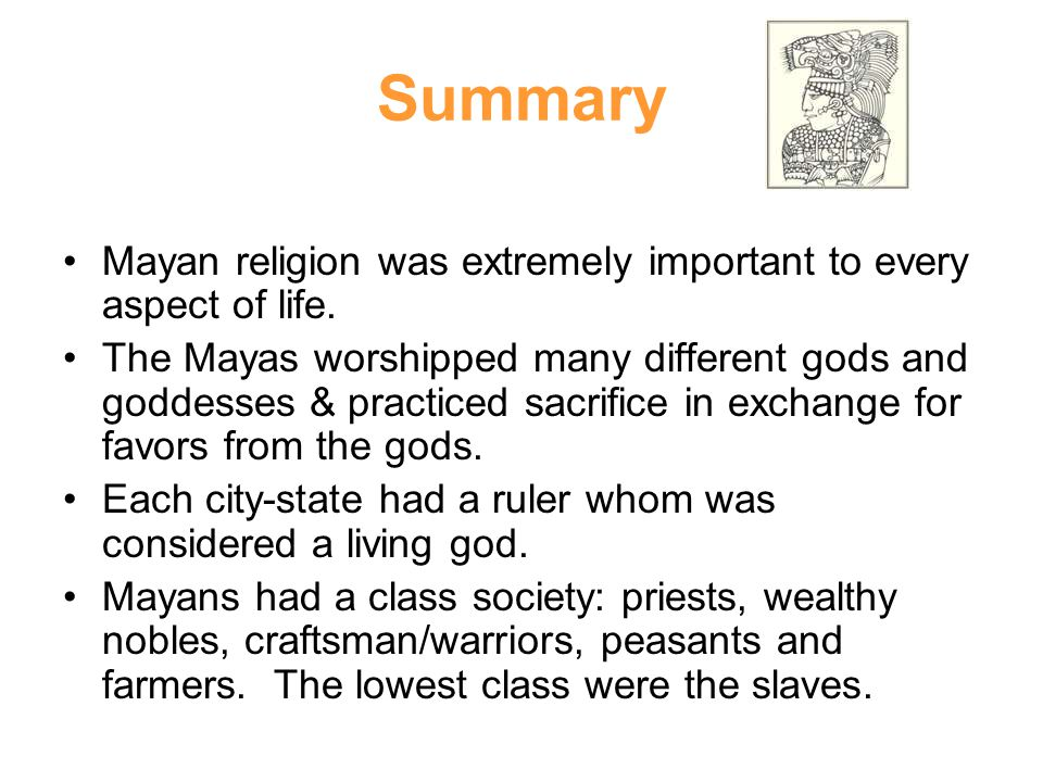 Summary Mayan religion was extremely important to every aspect of life.