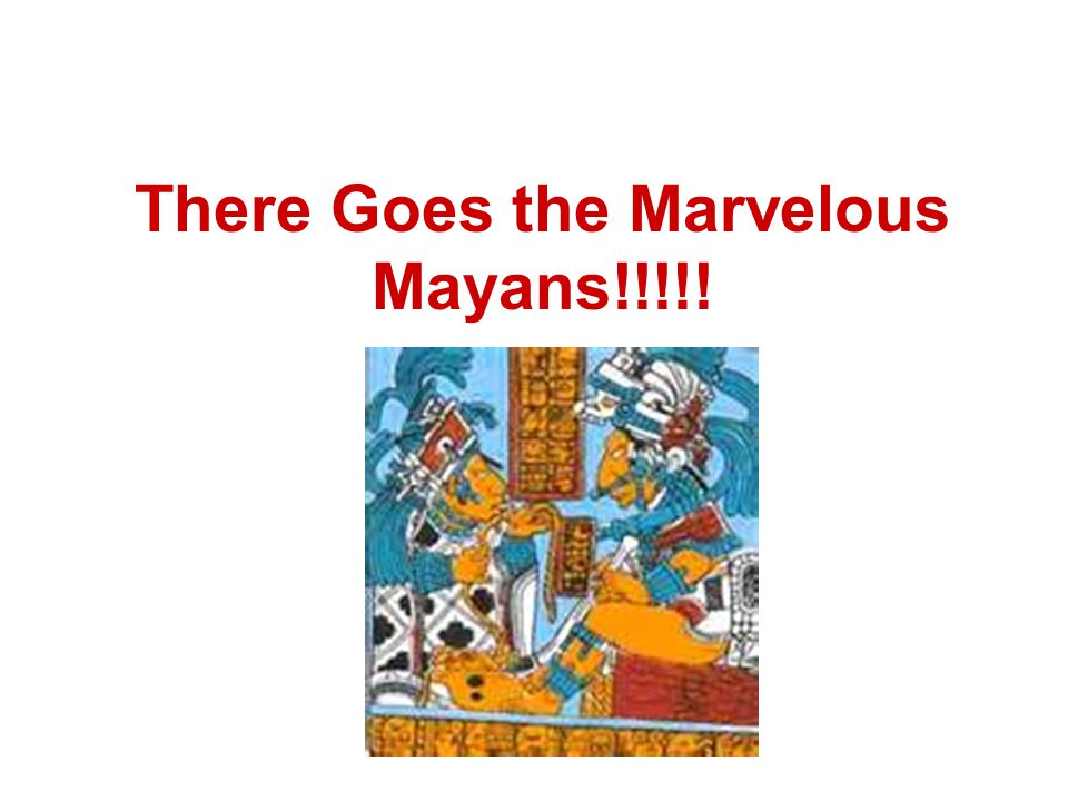 There Goes the Marvelous Mayans!!!!!
