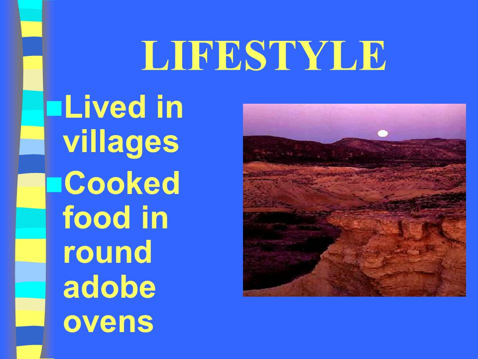 LIFESTYLE Lived in villages Cooked food in round adobe ovens