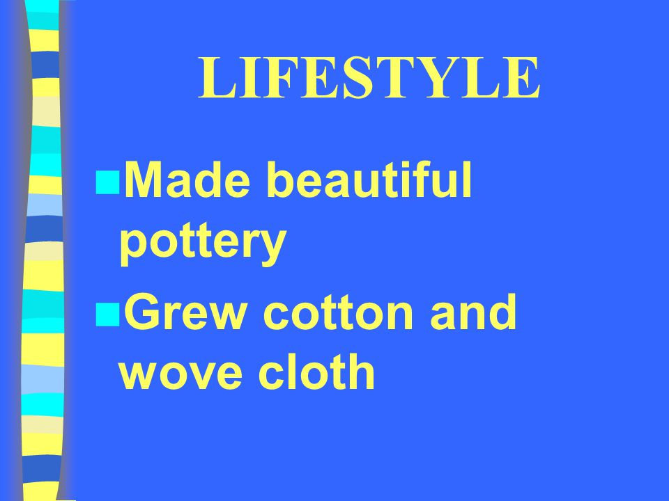 LIFESTYLE Made beautiful pottery Grew cotton and wove cloth