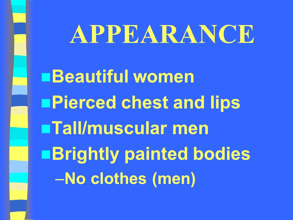 APPEARANCE Beautiful women Pierced chest and lips Tall/muscular men