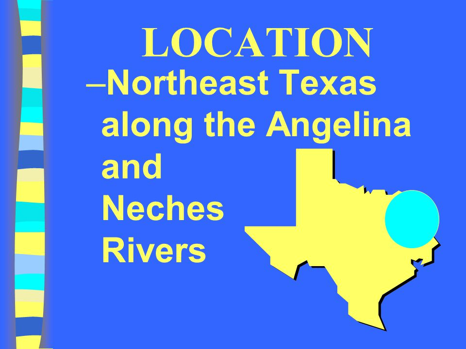 LOCATION Northeast Texas along the Angelina and Neches Rivers