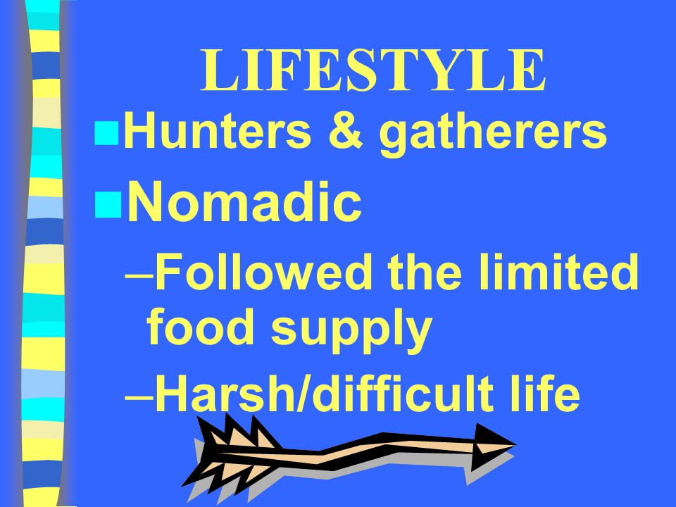 LIFESTYLE Nomadic Hunters & gatherers Followed the limited food supply