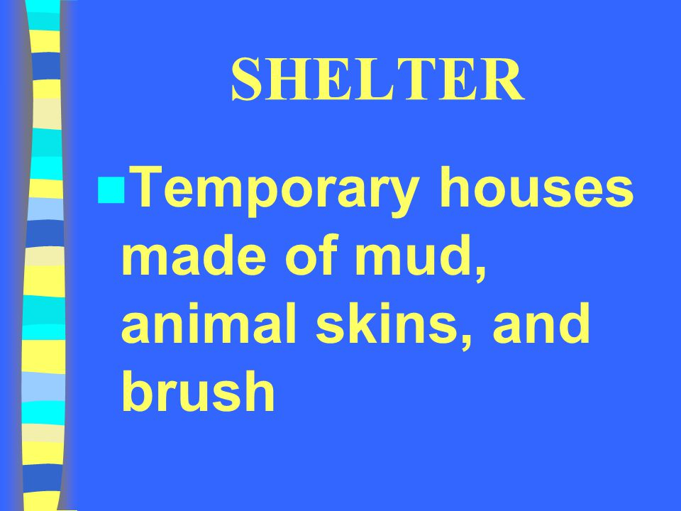 SHELTER Temporary houses made of mud, animal skins, and brush