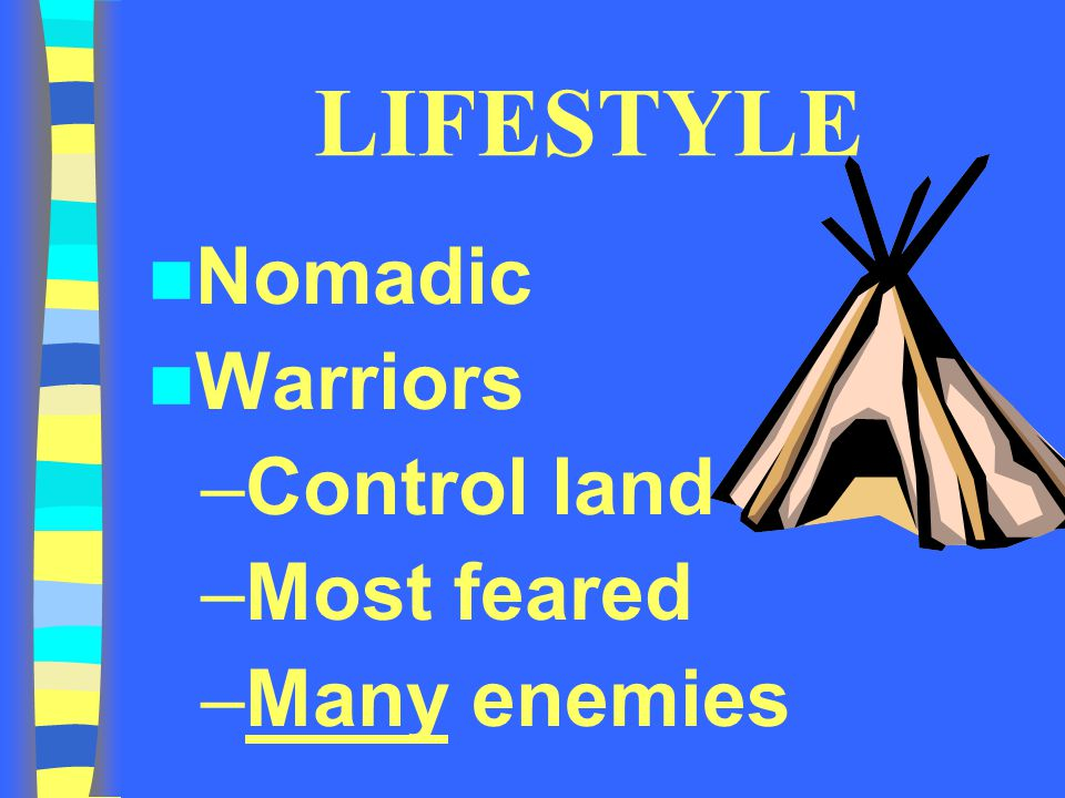 LIFESTYLE Nomadic Warriors Control land Most feared Many enemies