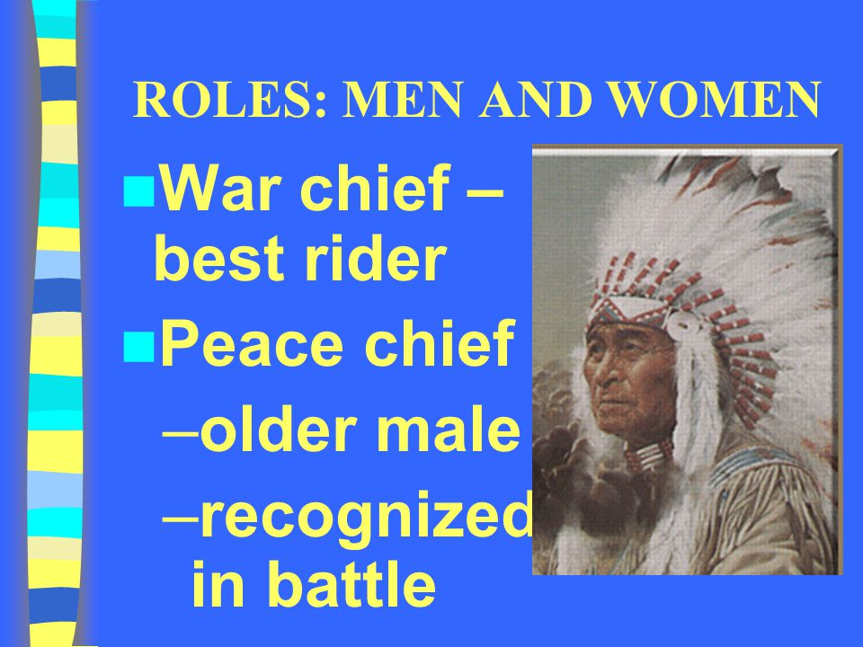 War chief – best rider Peace chief older male recognized in battle