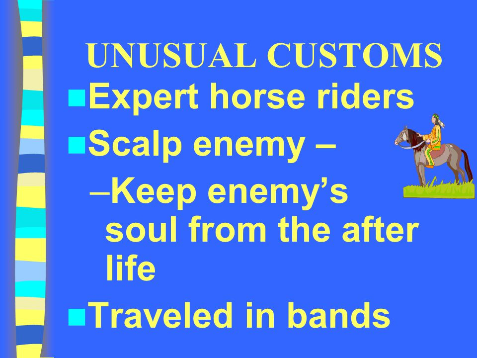 UNUSUAL CUSTOMS Expert horse riders. Scalp enemy – Keep enemy's soul from the after life.